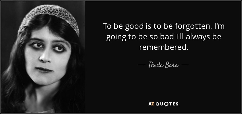 quote-to-be-good-is-to-be-forgotten-i-m-going-to-be-so-bad-i-ll-always-be-remembered-theda-bara-85-89-87